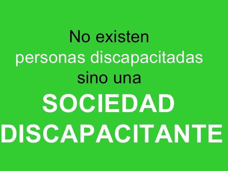 No existen  personas discapacitadas   sino una  SOCIEDAD   DISCAPACITANTE