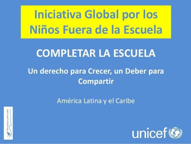 Iniciativa Global por los Niños Fuera de la Escuela COMPLETAR LA ESCUELA Un derecho para Crecer, un Deber para Compartir A...
