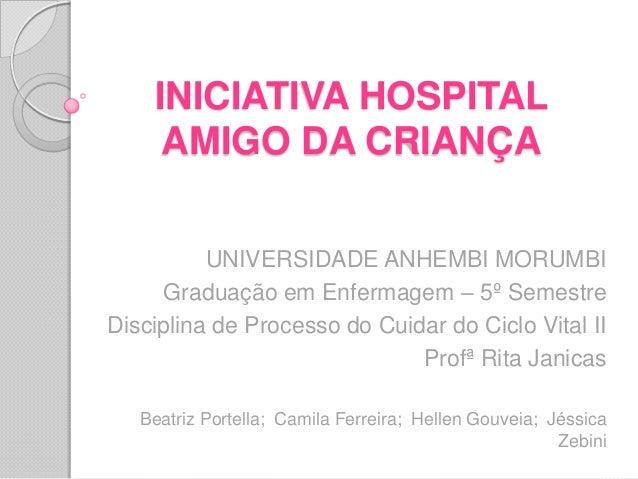 INICIATIVA HOSPITALAMIGO DA CRIANÇAUNIVERSIDADE ANHEMBI MORUMBIGraduação em Enfermagem – 5º SemestreDisciplina de Processo...