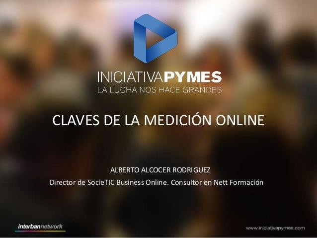 CLAVES DE LA MEDICIÓN ONLINE ALBERTO ALCOCER RODRIGUEZ Director de SocieTIC Business Online. Consultor en Nett Formación