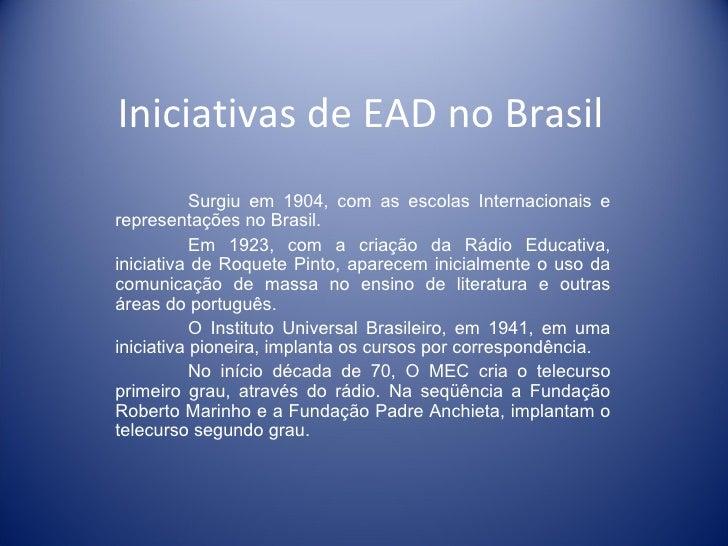 Iniciativas de EAD no Brasil Surgiu em 1904, com as escolas Internacionais e representações no Brasil. Em 1923, com a cria...