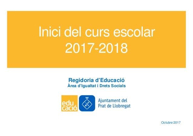 Inici del curs escolar 2017-2018 Regidoria d'Educació Àrea d'Igualtat i Drets Socials Octubre 2017