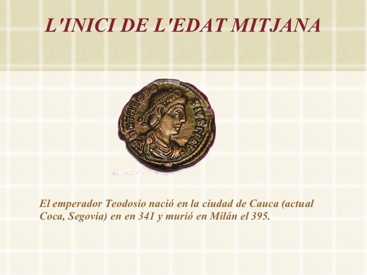 LINICI DE LEDAT MITJANAEl emperador Teodosio nació en la ciudad de Cauca (actualCoca, Segovia) en en 341 y murió en Milán ...