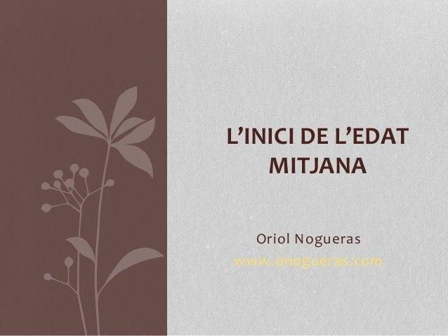 Oriol Nogueras www.onogueras.com L'INICI DE L'EDAT MITJANA