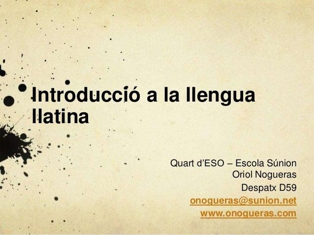Introducció a la llengua llatina Quart d'ESO – Escola Súnion Oriol Nogueras Despatx D59 onogueras@sunion.net www.onogueras...