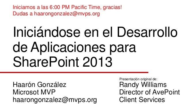Iniciándose en el Desarrollo de Aplicaciones para SharePoint 2013 Haarón González Microsot MVP haarongonzalez@mvps.org Ran...