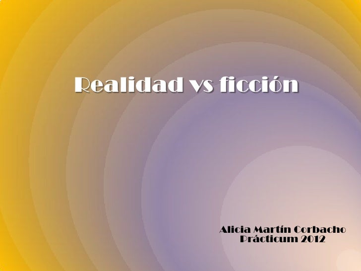 Realidad vs ficción            Alicia Martín Corbacho                Prácticum 2012