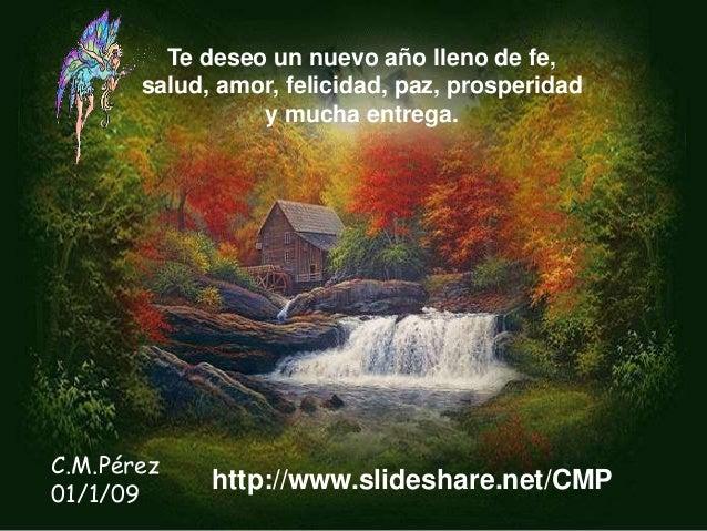 Te deseo un nuevo año lleno de fe, salud, amor, felicidad, paz, prosperidad y mucha entrega. C.M.Pérez 01/1/09 http://www....