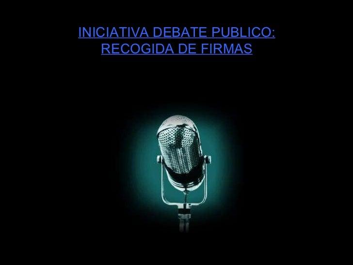 INICIATIVA DEBATE PUBLICO: RECOGIDA DE FIRMAS