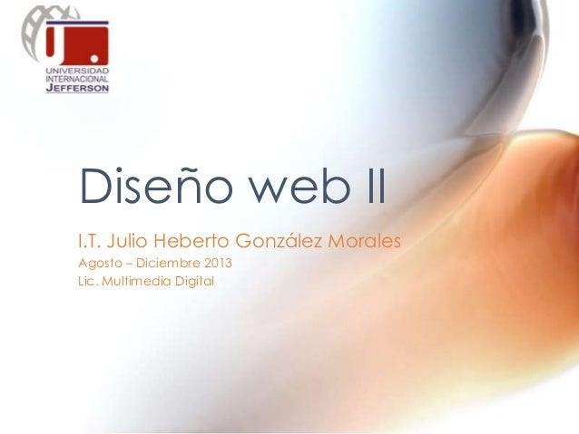 I.T. Julio Heberto González Morales Agosto – Diciembre 2013 Lic. Multimedia Digital Diseño web II