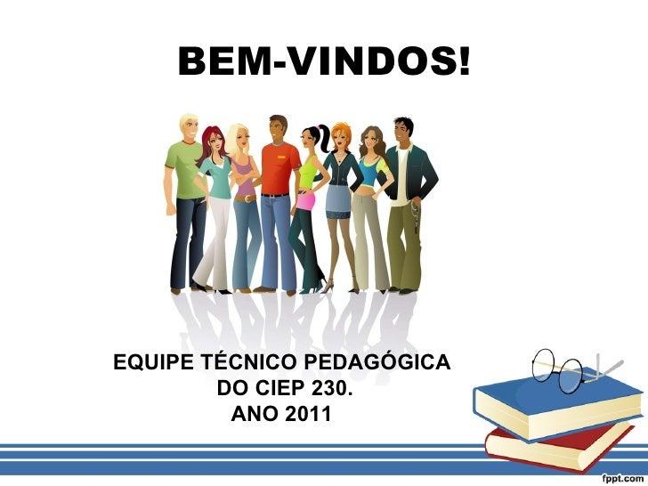 BEM-VINDOS! EQUIPE TÉCNICO PEDAGÓGICA DO CIEP 230. ANO 2011