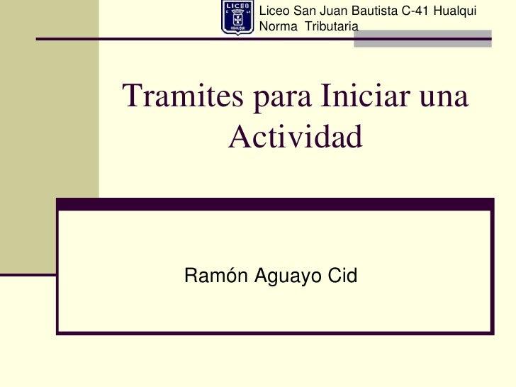 Liceo San Juan Bautista C-41 Hualqui          Norma TributariaTramites para Iniciar una       Actividad    Ramón Aguayo Cid