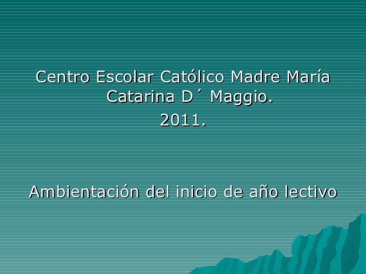 <ul><li>Centro Escolar Católico Madre María Catarina D´ Maggio. </li></ul><ul><li>2011. </li></ul><ul><li>Ambientación del...