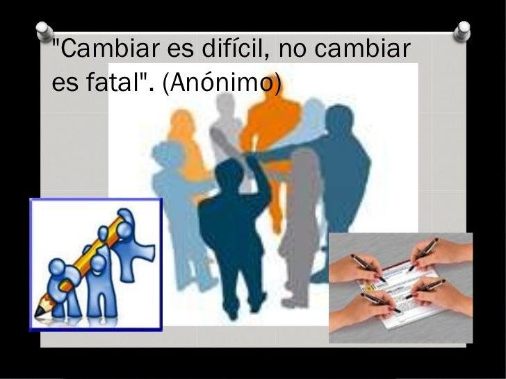 """""""Cambiar es difícil, no cambiares fatal"""". (Anónimo)"""