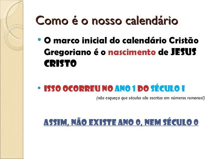 Como é o nosso calendário <ul><li>O marco inicial do calendário Cristão Gregoriano é o  nascimento  de  Jesus Cristo </li>...
