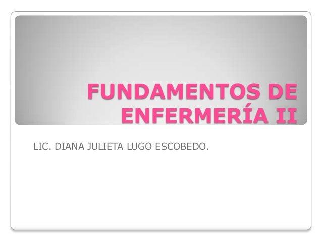 FUNDAMENTOS DE ENFERMERÍA II LIC. DIANA JULIETA LUGO ESCOBEDO.