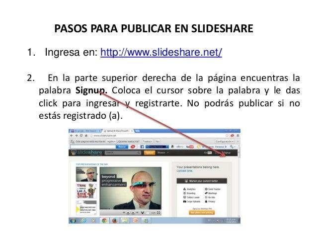 PASOS PARA PUBLICAR EN SLIDESHARE 1. Ingresa en: http://www.slideshare.net/ 2. En la parte superior derecha de la página e...