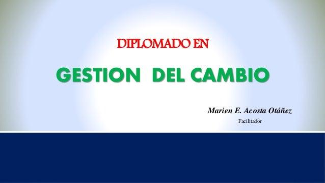 DIPLOMADO EN GESTION DEL CAMBIO Marien E. Acosta Otáñez Facilitador