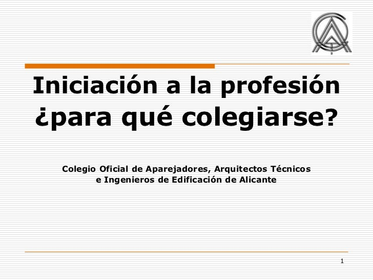 Iniciación a la profesión¿para qué colegiarse?  Colegio Oficial de Aparejadores, Arquitectos Técnicos         e Ingenieros...
