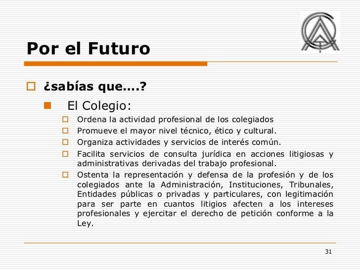 Por el Futuro ¿sabías que….?     El Colegio:         Ordena la actividad profesional de los colegiados         Promuev...