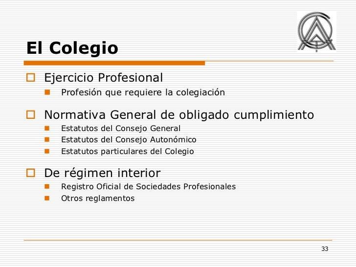 El Colegio Ejercicio Profesional      Profesión que requiere la colegiación Normativa General de obligado cumplimiento ...