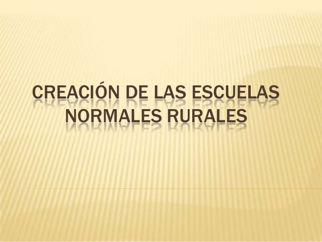 CREACIÓN DE LAS ESCUELAS NORMALES RURALES