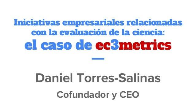 Iniciativas empresariales relacionadas con la evaluación de la ciencia: el caso de ec3metrics Daniel Torres-Salinas Cofund...