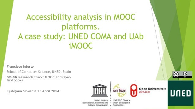 Accessibility analysis in MOOC platforms. A case study: UNED COMA and UAb iMOOC Francisco Iniesto School of Computer Scien...