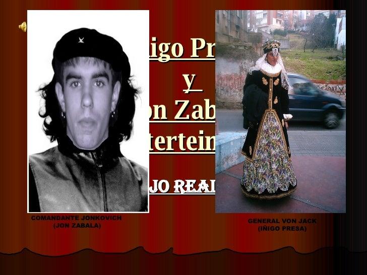 Iñigo Presa  y  Jon Zabala  Enterteiments UN TRABAJO REALIZADO POR: COMANDANTE JONKOVICH   (JON ZABALA) GENERAL VON JACK  ...