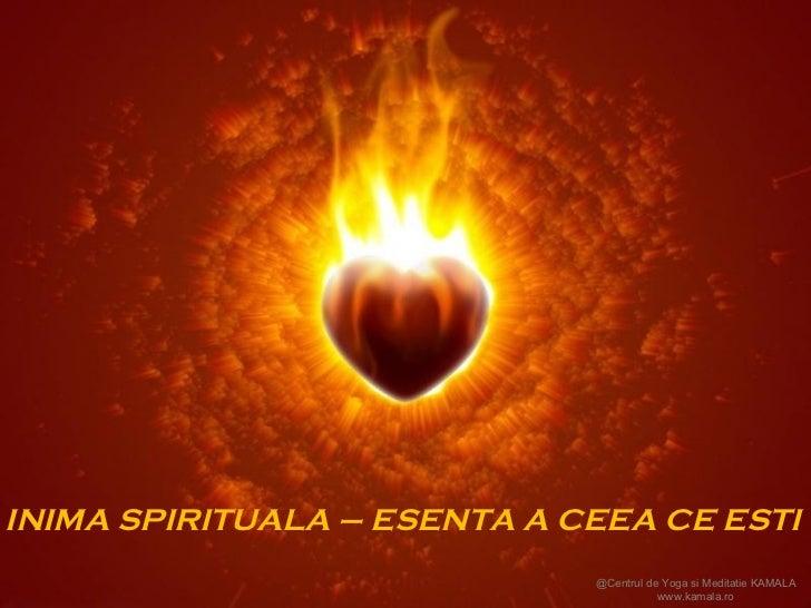INIMA SPIRITUALA – ESENTA A CEEA CE ESTI @Centrul de Yoga si Meditatie KAMALA www.kamala.ro
