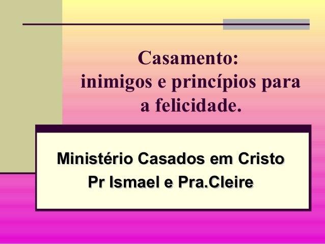 Casamento:inimigos e princípios paraa felicidade.Ministério Casados em CristoMinistério Casados em CristoPr Ismael e Pra.C...