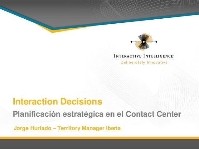 Interaction Decisions Planificación estratégica en el Contact Center Jorge Hurtado – Territory Manager Iberia