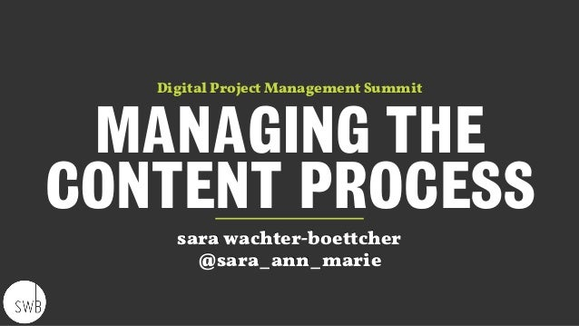 MANAGING THE CONTENT PROCESS sara wachter-boettcher @sara_ann_marie Digital Project Management Summit