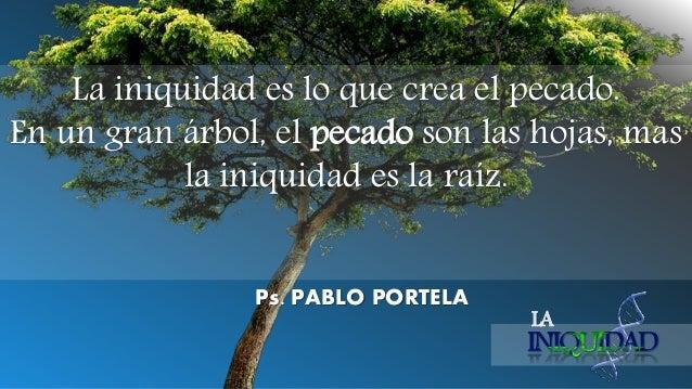 LA La iniquidad es lo que crea el pecado. En un gran árbol, el pecado son las hojas, mas la iniquidad es la raíz. Ps. PABL...