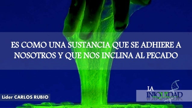 LA Líder CARLOS RUBIO ES COMO UNA SUSTANCIA QUE SE ADHIERE A NOSOTROS Y QUE NOS INCLINA AL PECADO