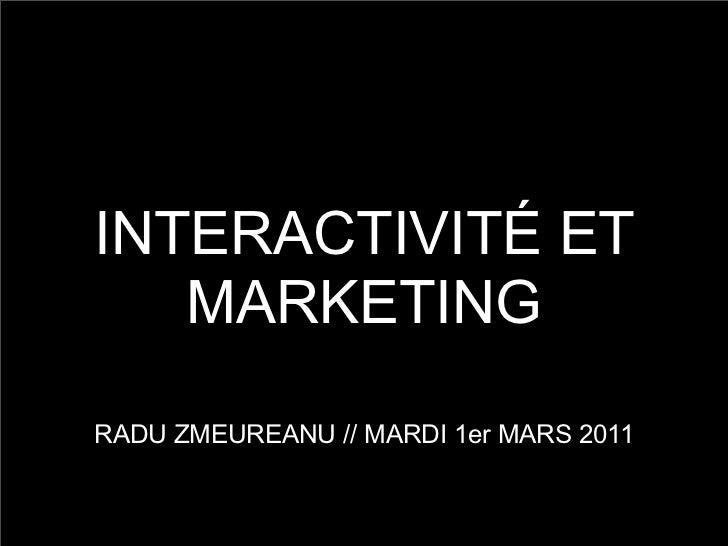 INTERACTIVITÉ ET   MARKETINGRADU ZMEUREANU // MARDI 1er MARS 2011