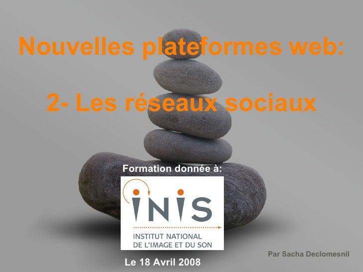 Nouvelles plateformes web: 2- Les réseaux sociaux Formation donnée à: Le 18 Avril 2008