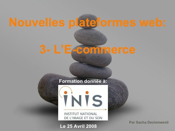 Nouvelles plateformes web: 3- L'E-commerce Formation donnée à: Le 25 Avril 2008