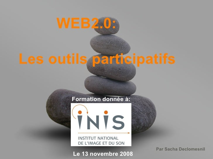 WEB2.0: Les outils participatifs Formation donnée à: Le 13 novembre 2008