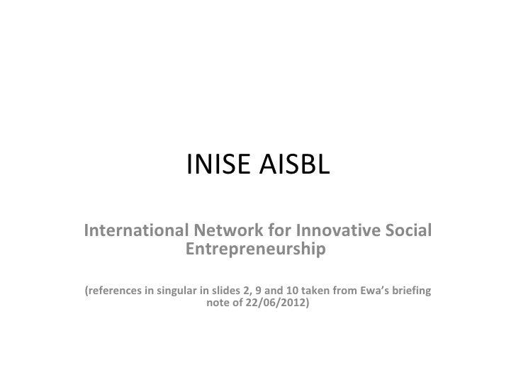 INISE AISBLInternational Network for Innovative Social            Entrepreneurship(references in singular in slides 2, 9 a...