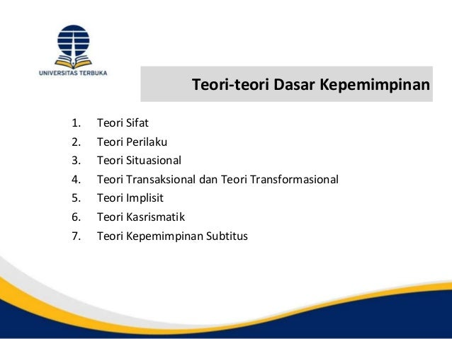 Teori-teori Dasar Kepemimpinan 1. Teori Sifat 2. Teori Perilaku 3. Teori Situasional 4. Teori Transaksional dan Teori Tran...