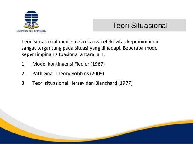 Teori Situasional Teori situasional menjelaskan bahwa efektivitas kepemimpinan sangat tergantung pada situasi yang dihadap...