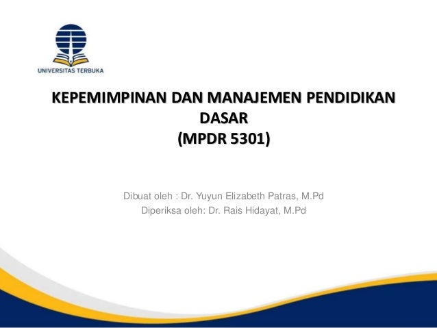 KEPEMIMPINAN DAN MANAJEMEN PENDIDIKAN DASAR (MPDR 5301) Dibuat oleh : Dr. Yuyun Elizabeth Patras, M.Pd Diperiksa oleh: Dr....