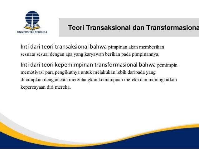 Teori Transaksional dan Transformasiona Inti dari teori transaksional bahwa pimpinan akan memberikan sesuatu sesuai dengan...