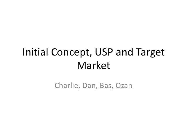 Initial Concept, USP and Target            Market       Charlie, Dan, Bas, Ozan