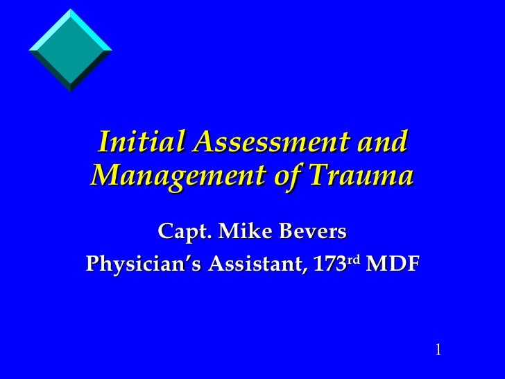 Initial Assessment and Management of Trauma Capt. Mike Bevers Physician's Assistant, 173 rd  MDF