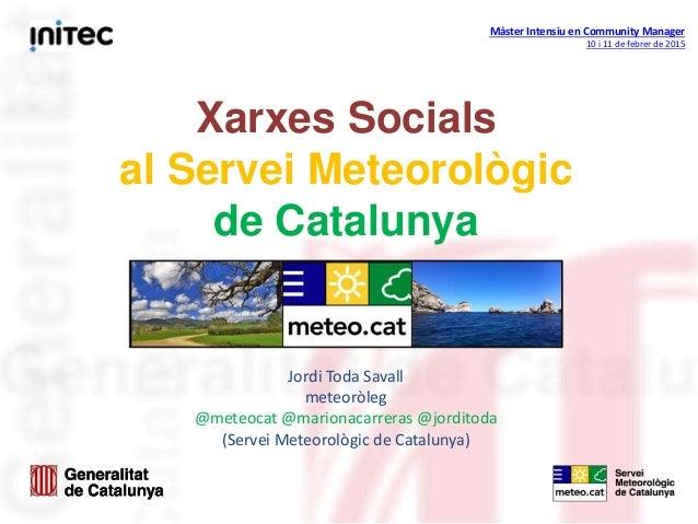 Màster Intensiu en Community Manager 10 i 11 de febrer de 2015 Xarxes Socials al Servei Meteorològic de Catalunya Jordi To...
