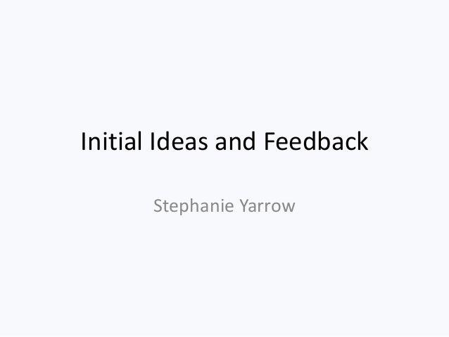 Initial Ideas and Feedback      Stephanie Yarrow