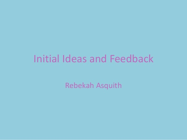 Initial Ideas and Feedback      Rebekah Asquith
