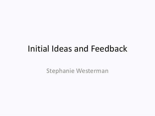 Initial Ideas and Feedback    Stephanie Westerman
